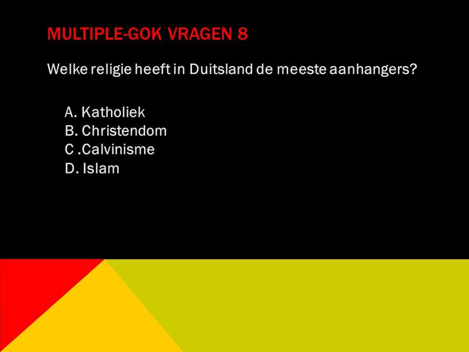 MULTIPLE-GOK VRAGEN 8 Welke religie heeft in Duitsland de meeste aanhangers? A. Katholiek B. Christendom C.Calvinisme D. Islam