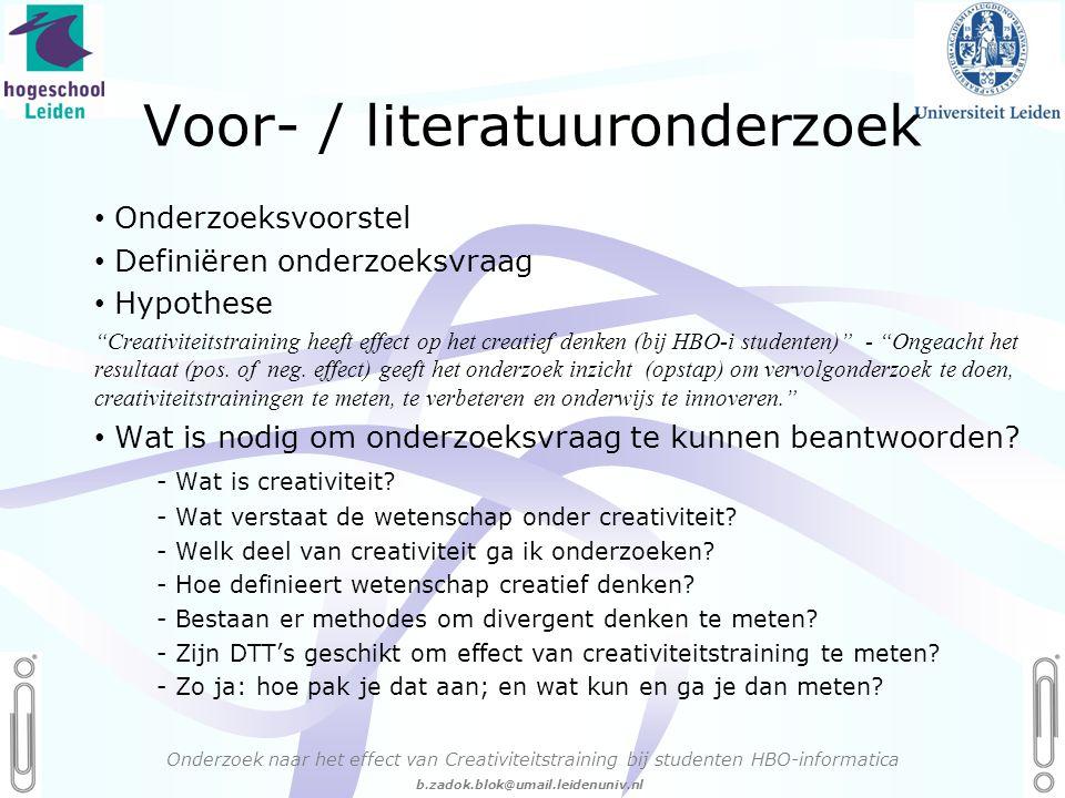 06 - 54.21.29.36 Creëren, mijn Passie! b.zadok.blok@umail.leidenuniv.nl Voor- / literatuuronderzoek Onderzoek naar het effect van Creativiteitstraining bij studenten HBO-informatica • Onderzoeksvoorstel • Definiëren onderzoeksvraag • Hypothese Creativiteitstraining heeft effect op het creatief denken (bij HBO-i studenten) - Ongeacht het resultaat (pos.