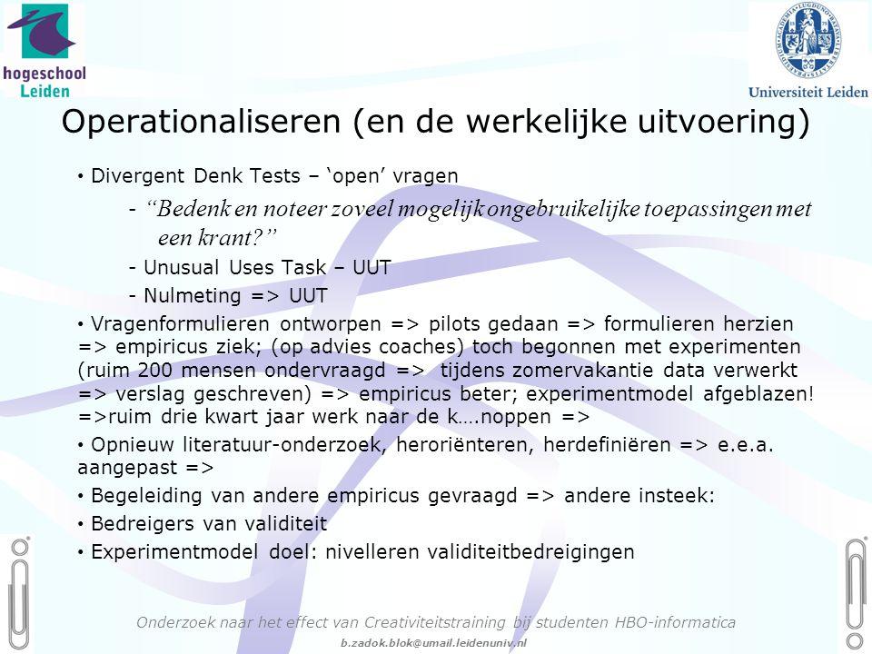 06 - 54.21.29.36 Creëren, mijn Passie! b.zadok.blok@umail.leidenuniv.nl Operationaliseren (en de werkelijke uitvoering) Onderzoek naar het effect van Creativiteitstraining bij studenten HBO-informatica • Divergent Denk Tests – 'open' vragen - Bedenk en noteer zoveel mogelijk ongebruikelijke toepassingen met een krant? - Unusual Uses Task – UUT - Nulmeting => UUT • Vragenformulieren ontworpen => pilots gedaan => formulieren herzien => empiricus ziek; (op advies coaches) toch begonnen met experimenten (ruim 200 mensen ondervraagd => tijdens zomervakantie data verwerkt => verslag geschreven) => empiricus beter; experimentmodel afgeblazen.