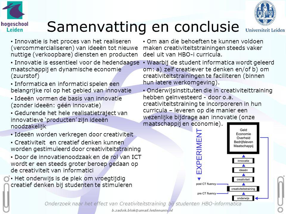 06 - 54.21.29.36 Creëren, mijn Passie! b.zadok.blok@umail.leidenuniv.nl • Innovatie is het proces van het realiseren (vercommercialiseren) van ideeën tot nieuwe nuttige (verkoopbare) diensten en producten • Innovatie is essentieel voor de hedendaagse maatschappij en dynamische economie (zuurstof) • Informatica en informatici spelen een belangrijke rol op het gebied van innovatie • Ideeën vormen de basis van innovatie (zonder ideeën: géén innovatie) • Gedurende het hele realisatietraject van innovatieve 'producten' zijn ideeën noodzakelijk • Ideeën worden verkregen door creativiteit • Creativiteit en creatief denken kunnen worden gestimuleerd door creativiteitstraining • Door de innovatienoodzaak en de rol van ICT wordt er een steeds groter beroep gedaan op de creativiteit van informatici • Het onderwijs is de plek om vroegtijdig creatief denken bij studenten te stimuleren • Om aan die behoeften te kunnen voldoen maken creativiteitstrainingen steeds vaker deel uit van HBO-i curricula.