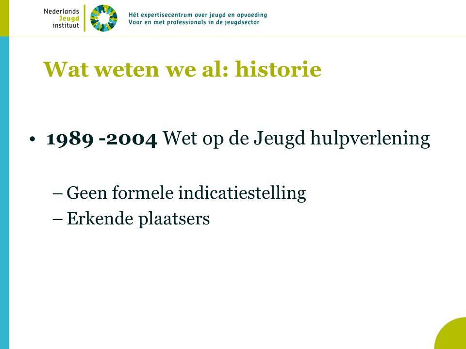 Wat weten we al: historie •1989 -2004 Wet op de Jeugd hulpverlening –Geen formele indicatiestelling –Erkende plaatsers