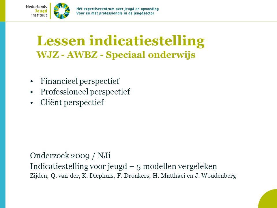 Lessen indicatiestelling WJZ - AWBZ - Speciaal onderwijs •Financieel perspectief •Professioneel perspectief •Cliënt perspectief Onderzoek 2009 / NJi Indicatiestelling voor jeugd – 5 modellen vergeleken Zijden, Q.