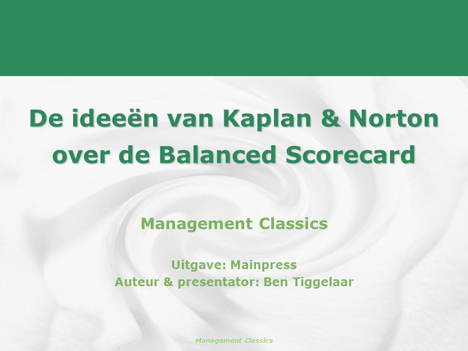 Management Classics De ideeën van Kaplan & Norton over de Balanced Scorecard Management Classics Uitgave: Mainpress Auteur & presentator: Ben Tiggelaa