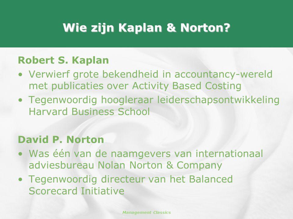 Management Classics Wie zijn Kaplan & Norton? Robert S. Kaplan •Verwierf grote bekendheid in accountancy-wereld met publicaties over Activity Based Co