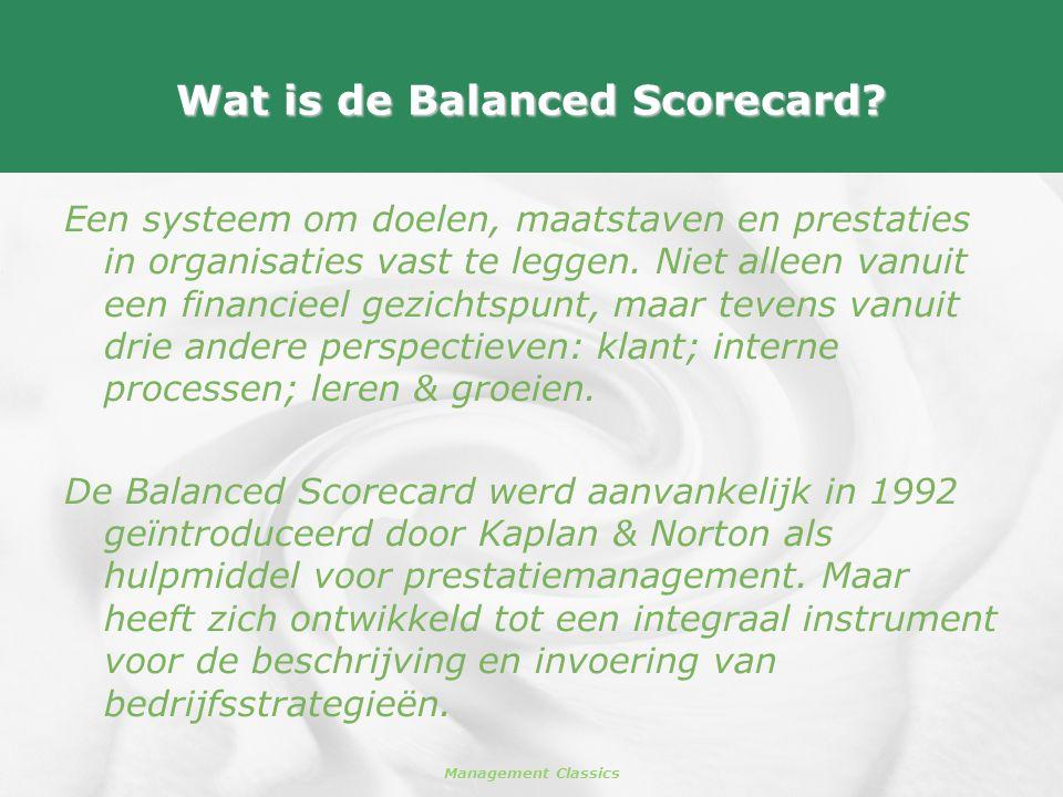 Management Classics Wat is de Balanced Scorecard? Een systeem om doelen, maatstaven en prestaties in organisaties vast te leggen. Niet alleen vanuit e