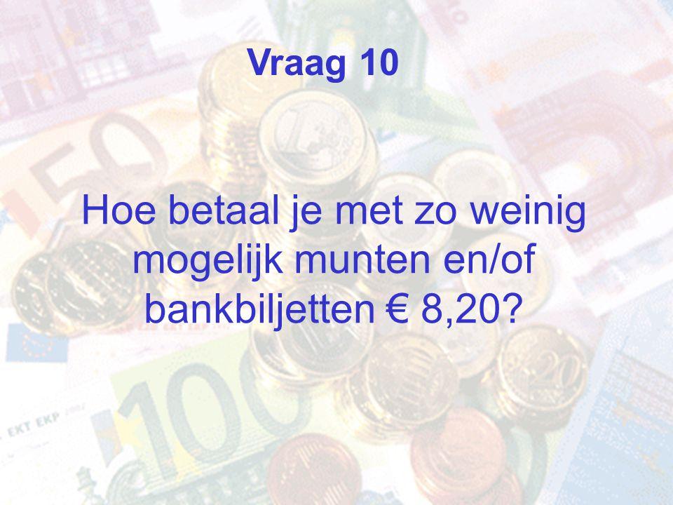 Hoe betaal je met zo weinig mogelijk munten en/of bankbiljetten € 8,20? Vraag 10