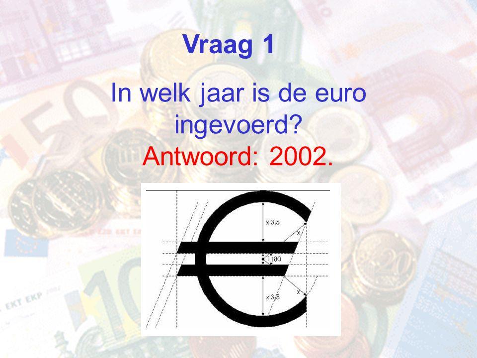 In welk jaar is de euro ingevoerd? Antwoord: 2002. Vraag 1