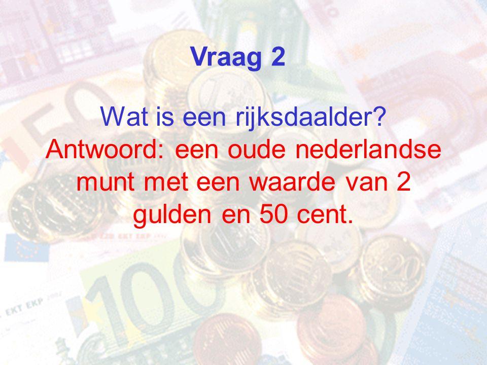 Wat is een rijksdaalder? Antwoord: een oude nederlandse munt met een waarde van 2 gulden en 50 cent. Vraag 2