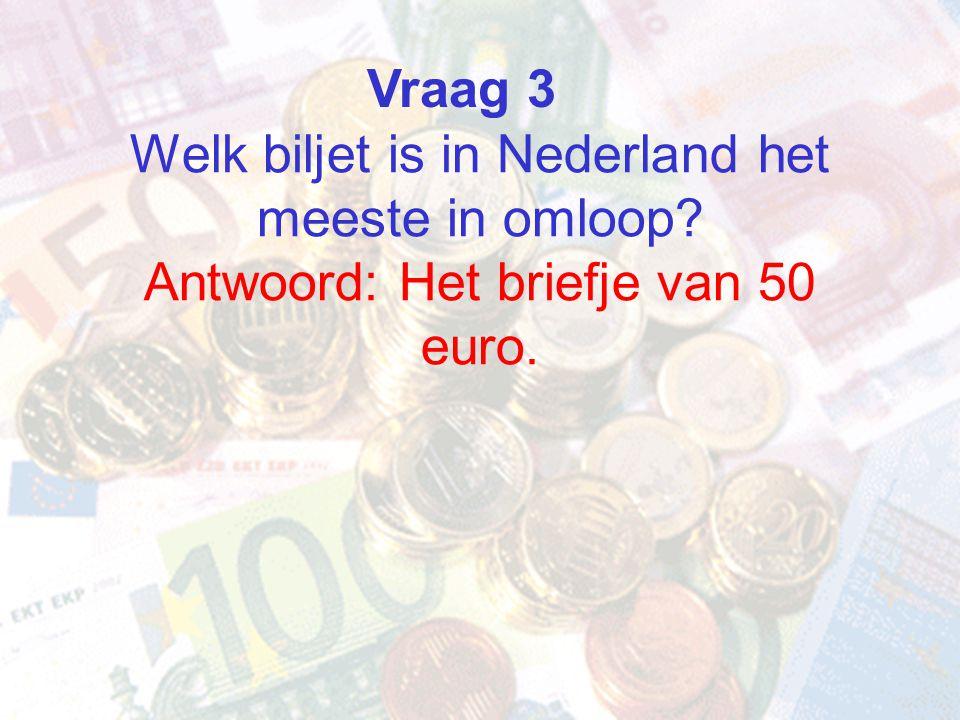 Welk biljet is in Nederland het meeste in omloop? Antwoord: Het briefje van 50 euro. Vraag 3