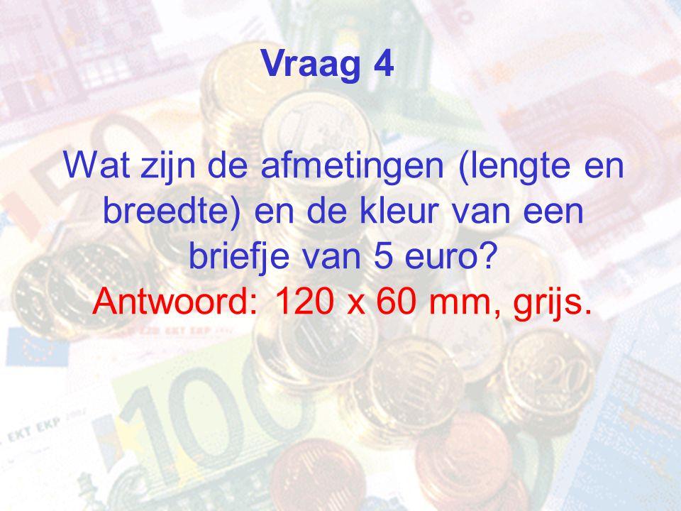 Wat zijn de afmetingen (lengte en breedte) en de kleur van een briefje van 5 euro? Antwoord: 120 x 60 mm, grijs. Vraag 4