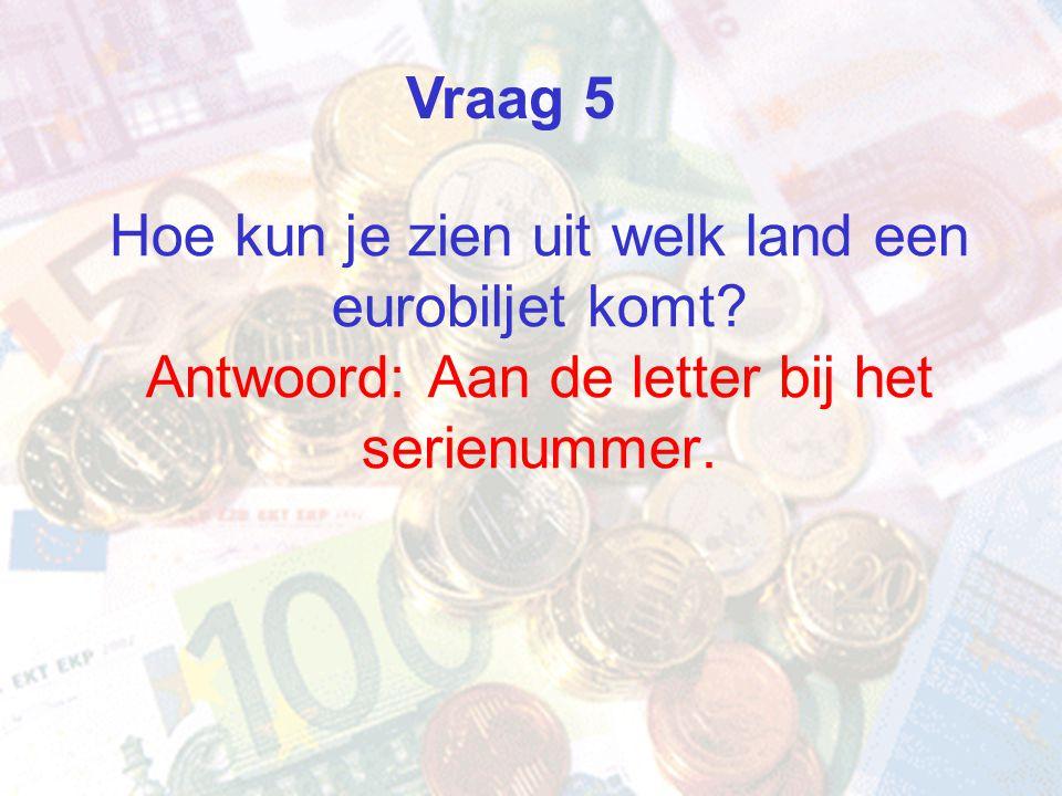 Hoe kun je zien uit welk land een eurobiljet komt? Antwoord: Aan de letter bij het serienummer. Vraag 5