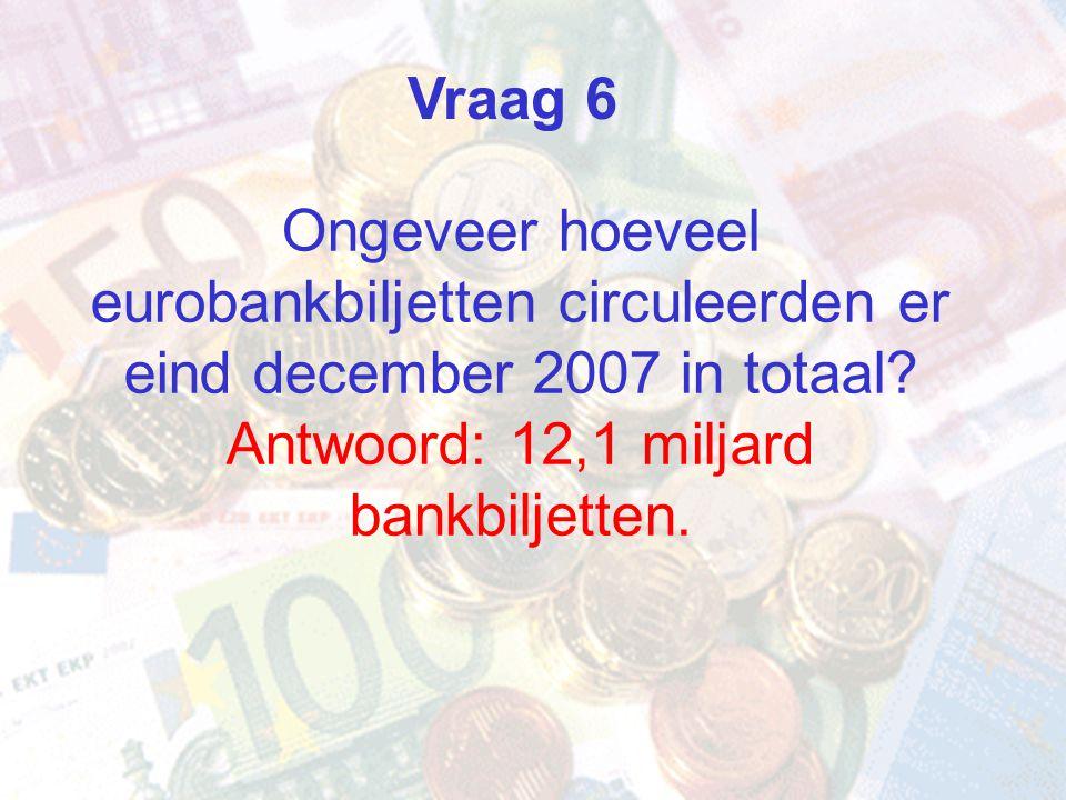 Ongeveer hoeveel eurobankbiljetten circuleerden er eind december 2007 in totaal? Antwoord: 12,1 miljard bankbiljetten. Vraag 6