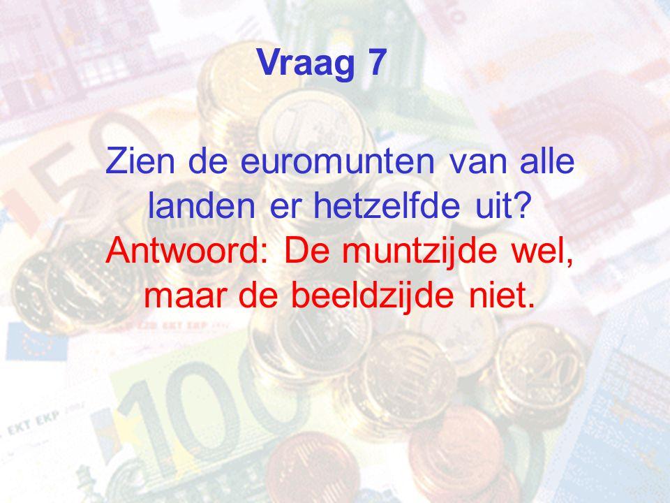Zien de euromunten van alle landen er hetzelfde uit? Antwoord: De muntzijde wel, maar de beeldzijde niet. Vraag 7