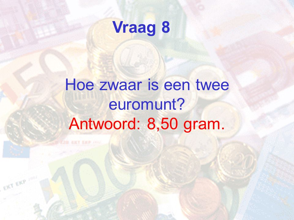 Hoe zwaar is een twee euromunt? Antwoord: 8,50 gram. Vraag 8