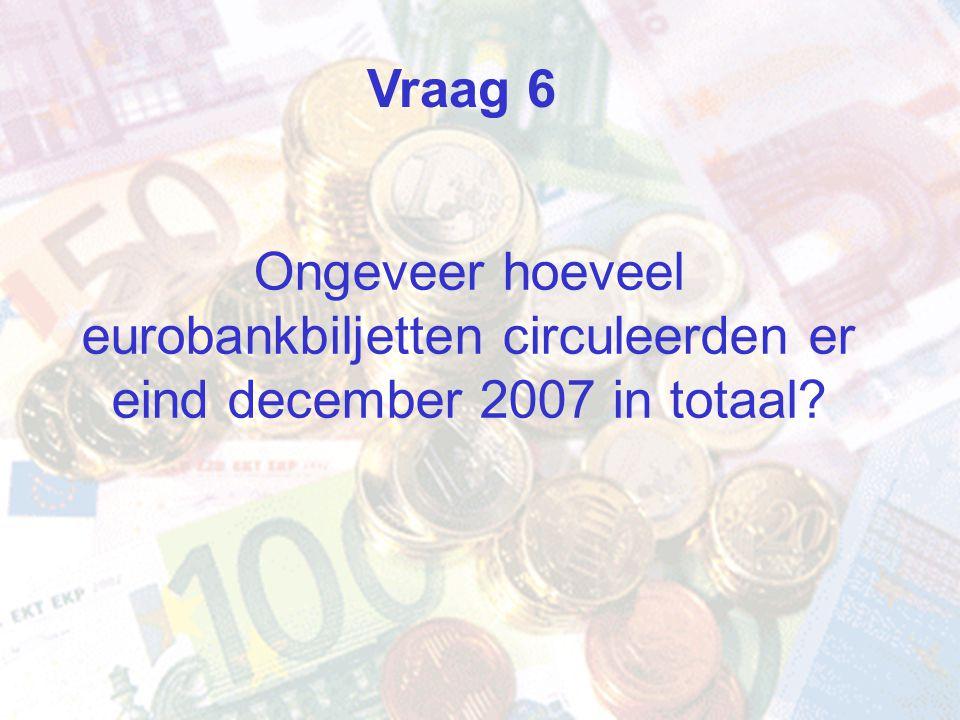 Ongeveer hoeveel eurobankbiljetten circuleerden er eind december 2007 in totaal? Vraag 6