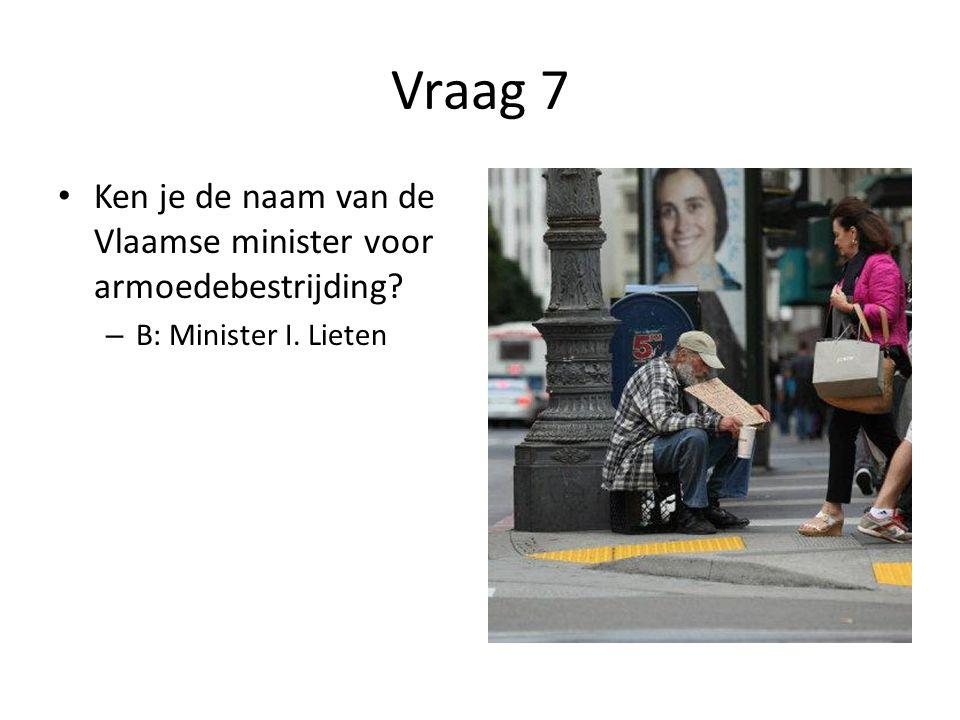 Vraag 7 • Ken je de naam van de Vlaamse minister voor armoedebestrijding? – B: Minister I. Lieten