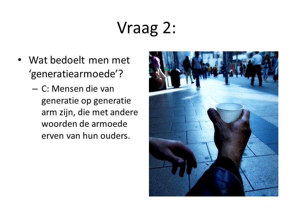 Vraag 2: • Wat bedoelt men met 'generatiearmoede'? – C: Mensen die van generatie op generatie arm zijn, die met andere woorden de armoede erven van hu