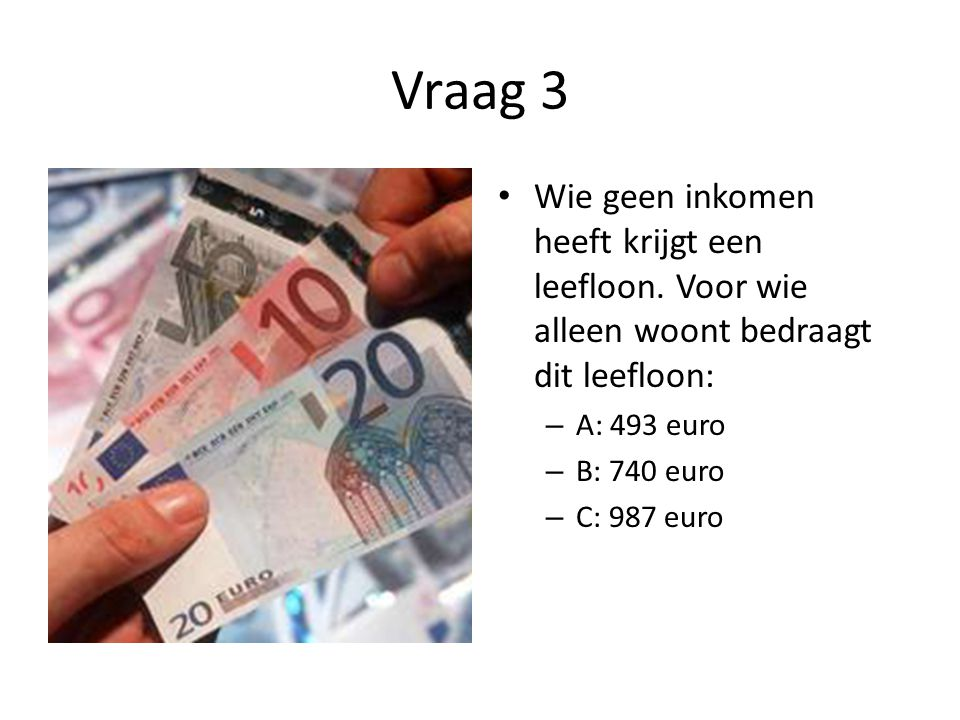Vraag 3 • Wie geen inkomen heeft krijgt een leefloon. Voor wie alleen woont bedraagt dit leefloon: – A: 493 euro – B: 740 euro – C: 987 euro