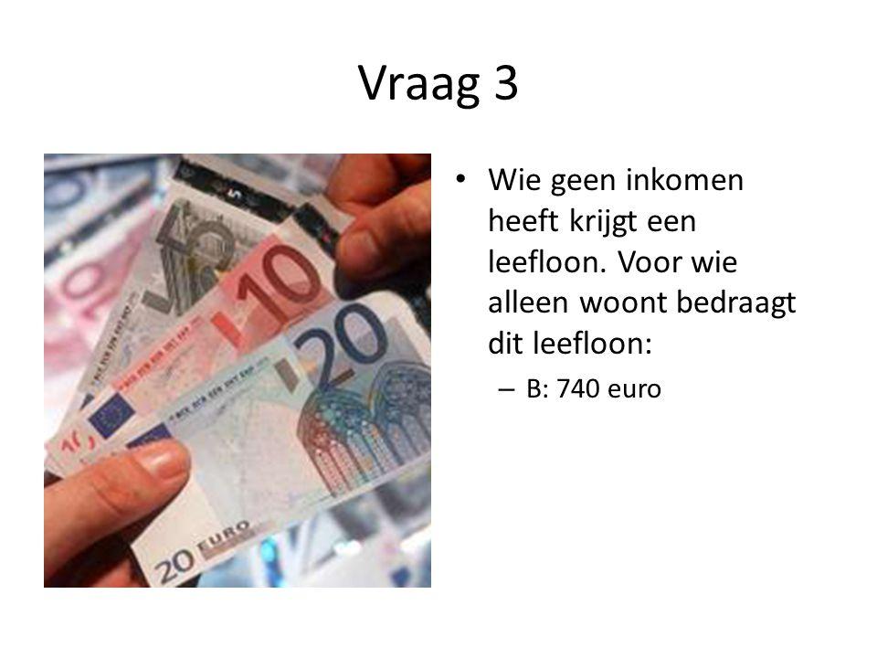 Vraag 3 • Wie geen inkomen heeft krijgt een leefloon. Voor wie alleen woont bedraagt dit leefloon: – B: 740 euro