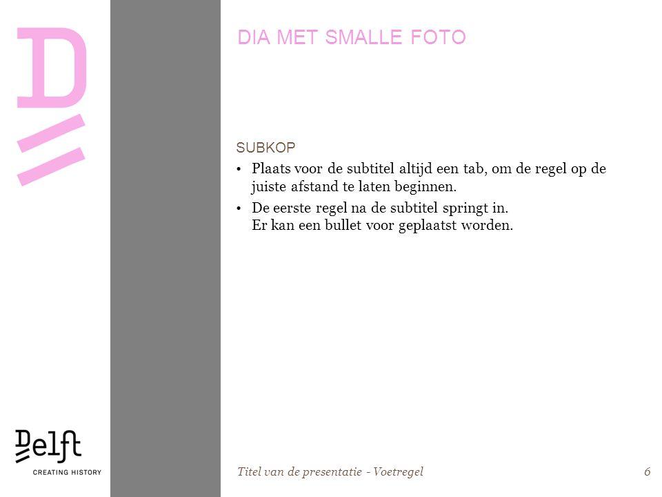 Titel van de presentatie - Voetregel6 DIA MET SMALLE FOTO SUBKOP •Plaats voor de subtitel altijd een tab, om de regel op de juiste afstand te laten be
