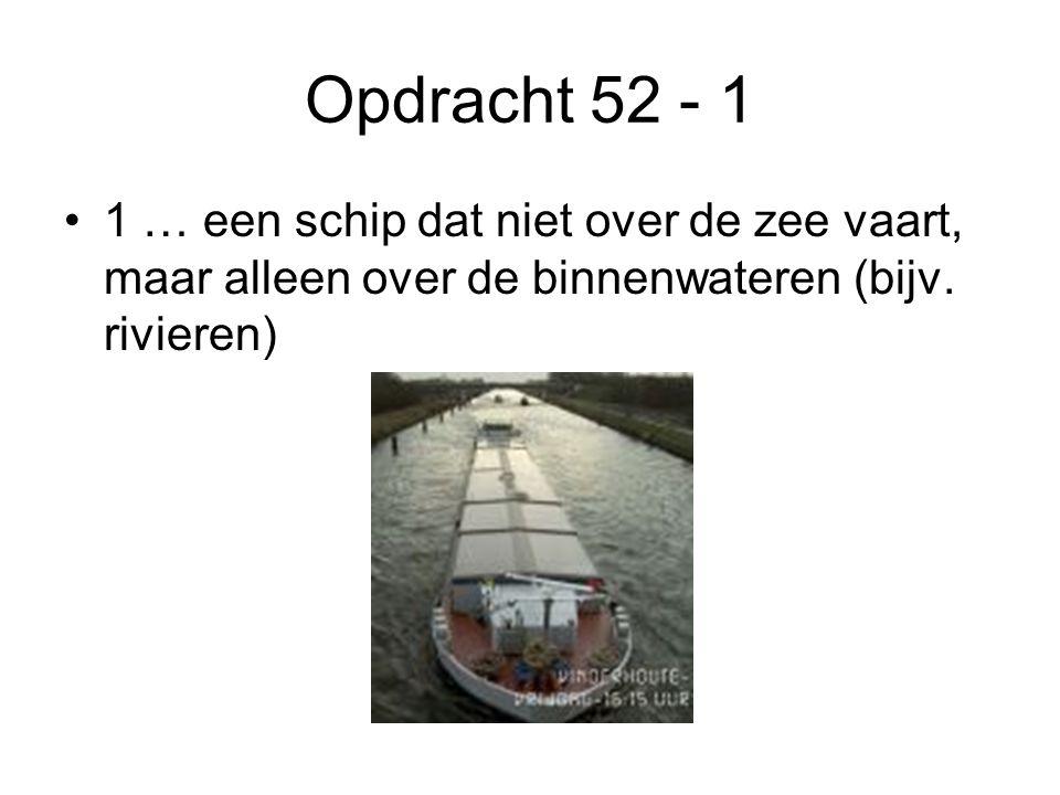 Opdracht 52 - 1 •1 … een schip dat niet over de zee vaart, maar alleen over de binnenwateren (bijv. rivieren)