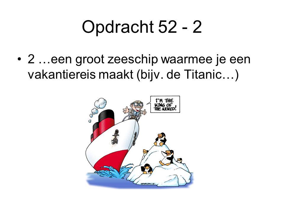 Opdracht 52 - 2 •2 …een groot zeeschip waarmee je een vakantiereis maakt (bijv. de Titanic…)