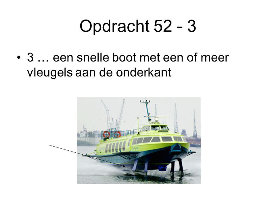 Opdracht 52 - 3 •3 … een snelle boot met een of meer vleugels aan de onderkant