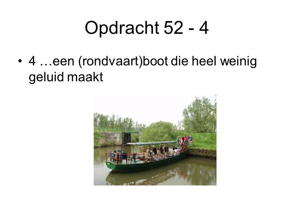 Opdracht 52 - 4 •4 …een (rondvaart)boot die heel weinig geluid maakt