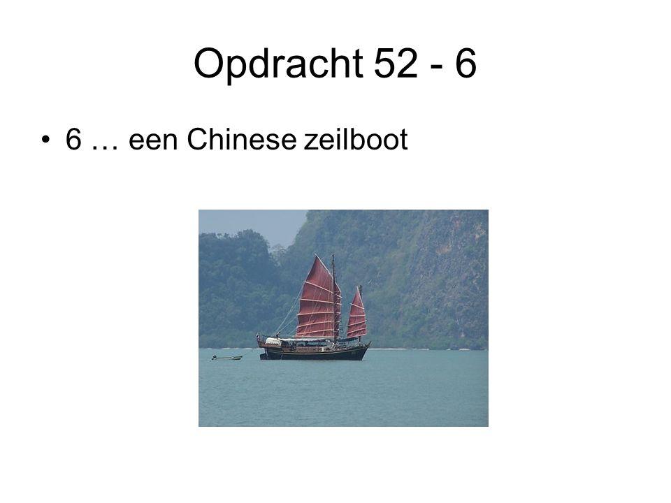 Opdracht 52 - 6 •6 … een Chinese zeilboot