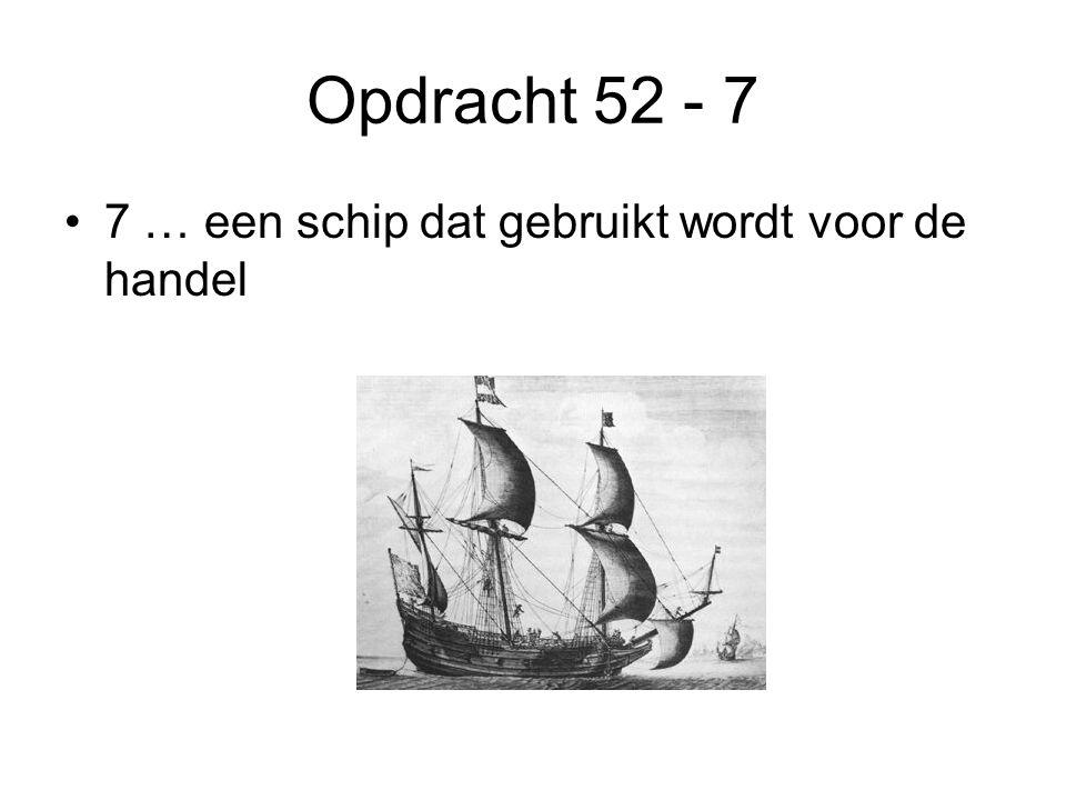 Opdracht 52 - 7 •7 … een schip dat gebruikt wordt voor de handel