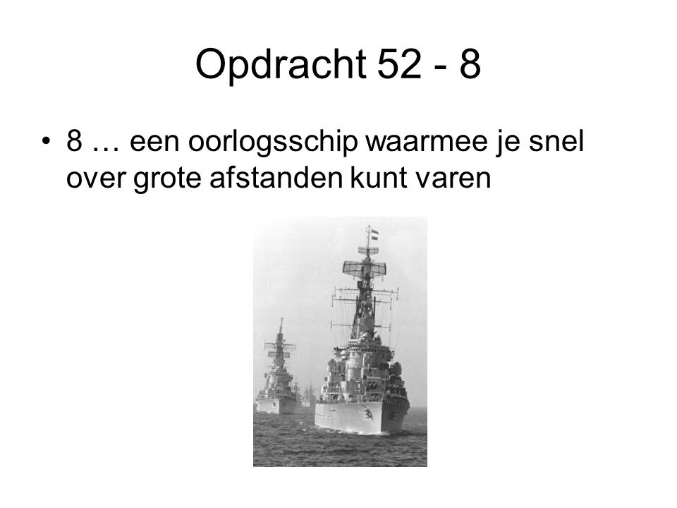 Opdracht 52 - 8 •8 … een oorlogsschip waarmee je snel over grote afstanden kunt varen