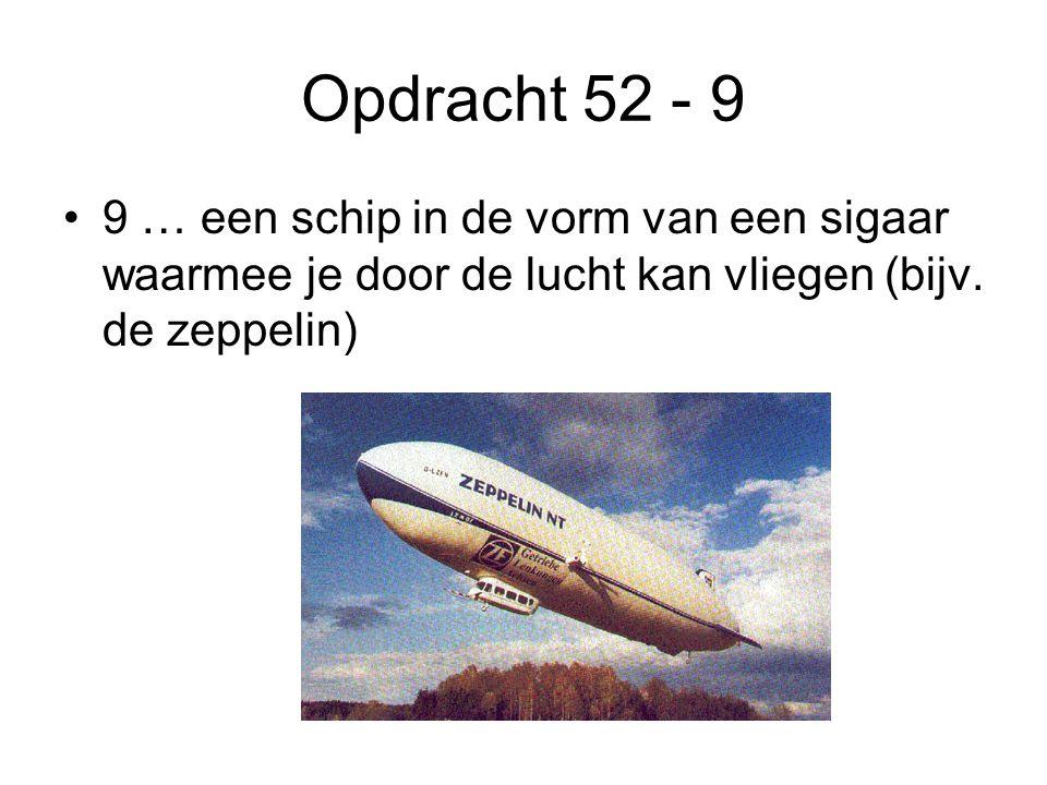 Opdracht 52 - 9 •9 … een schip in de vorm van een sigaar waarmee je door de lucht kan vliegen (bijv. de zeppelin)