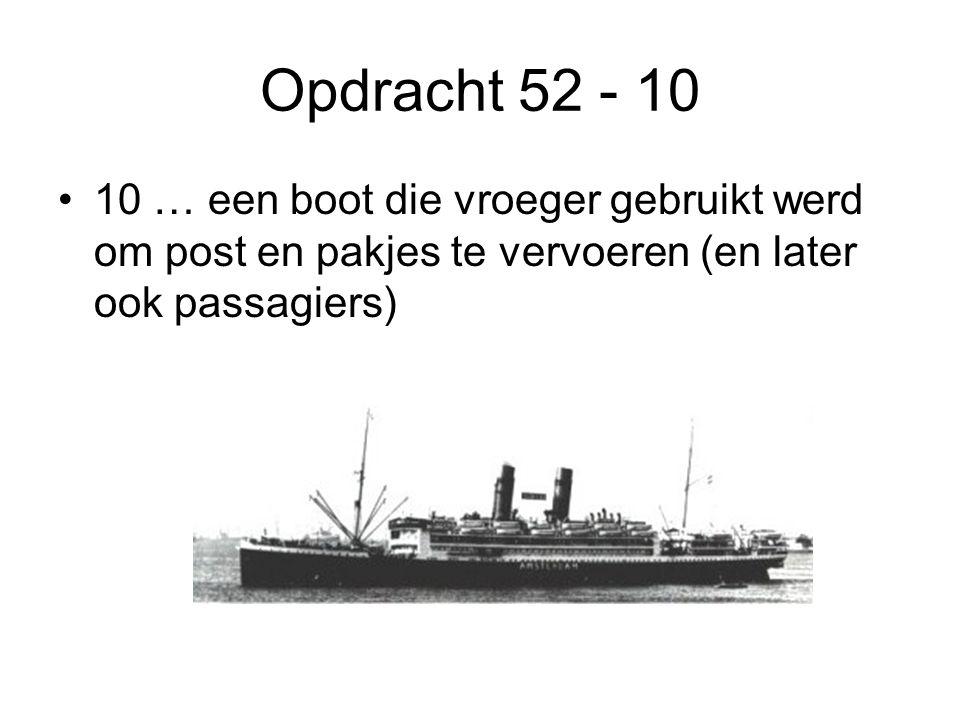 Opdracht 52 - 10 •10 … een boot die vroeger gebruikt werd om post en pakjes te vervoeren (en later ook passagiers)