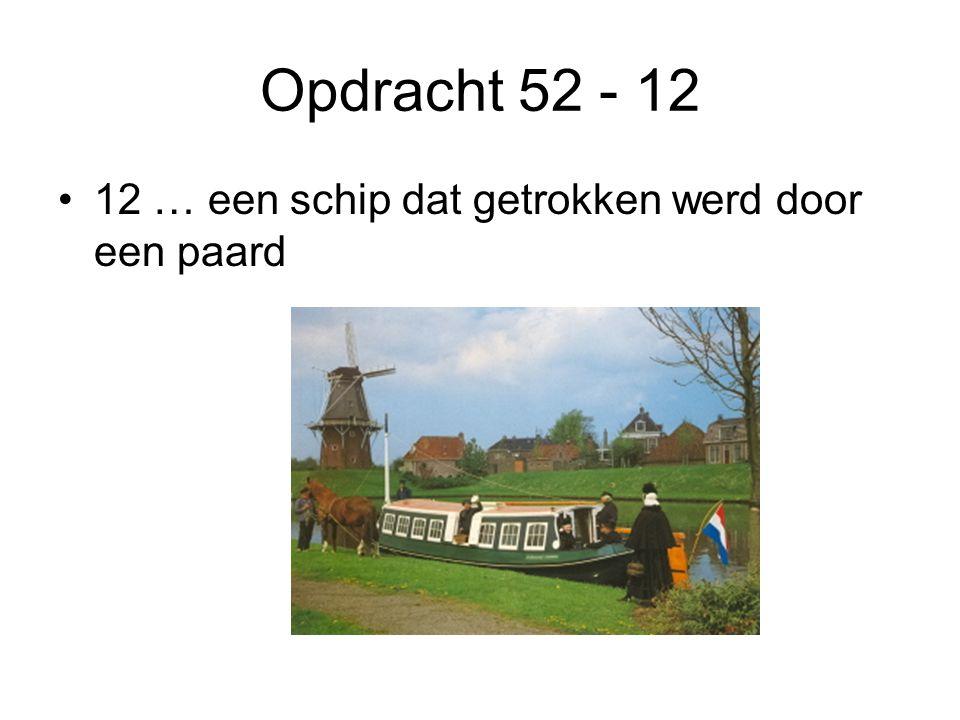 Opdracht 52 - 12 •12 … een schip dat getrokken werd door een paard