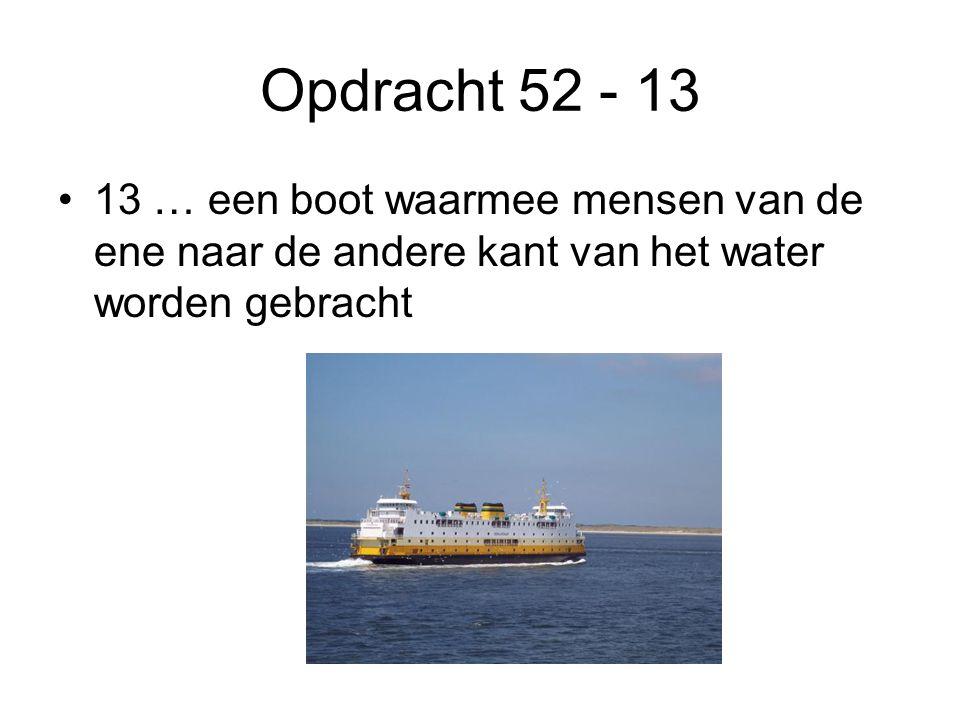 Opdracht 52 - 13 •13 … een boot waarmee mensen van de ene naar de andere kant van het water worden gebracht