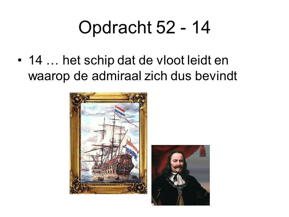 Opdracht 52 - 14 •14 … het schip dat de vloot leidt en waarop de admiraal zich dus bevindt