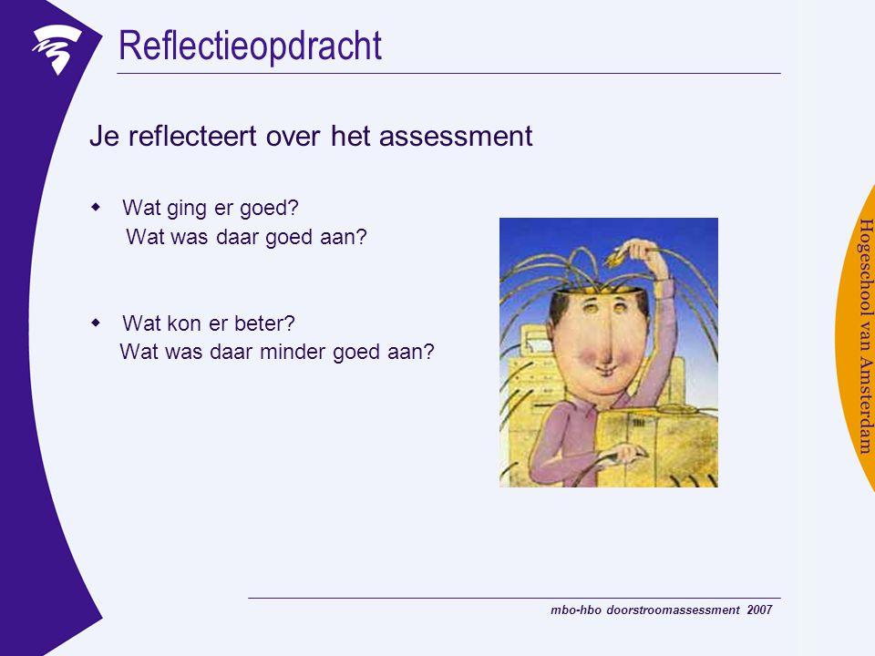 mbo-hbo doorstroomassessment 2007 Je reflecteert over het assessment  Wat ging er goed? Wat was daar goed aan?  Wat kon er beter? Wat was daar minde