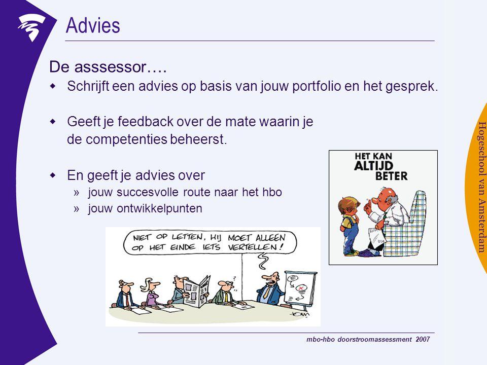 mbo-hbo doorstroomassessment 2007 Advies De asssessor….  Schrijft een advies op basis van jouw portfolio en het gesprek.  Geeft je feedback over de