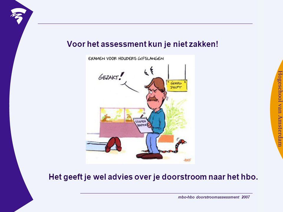 mbo-hbo doorstroomassessment 2007 Voor het assessment kun je niet zakken! Het geeft je wel advies over je doorstroom naar het hbo.