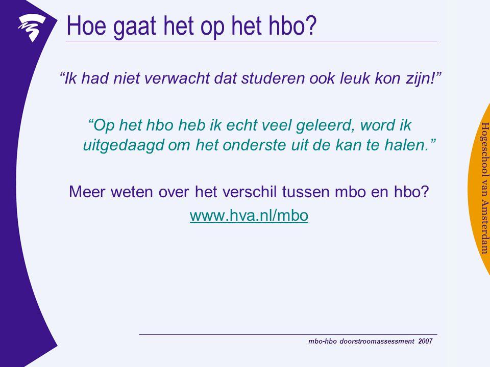 mbo-hbo doorstroomassessment 2007 Algemene competenties die voor elke hbo-opleiding belangrijk zijn: Hbo-competenties  Reflecterend vermogen »Weet je wat je eigen sterke en zwakke punten zijn, en hoe je daar in situaties mee omgaat.