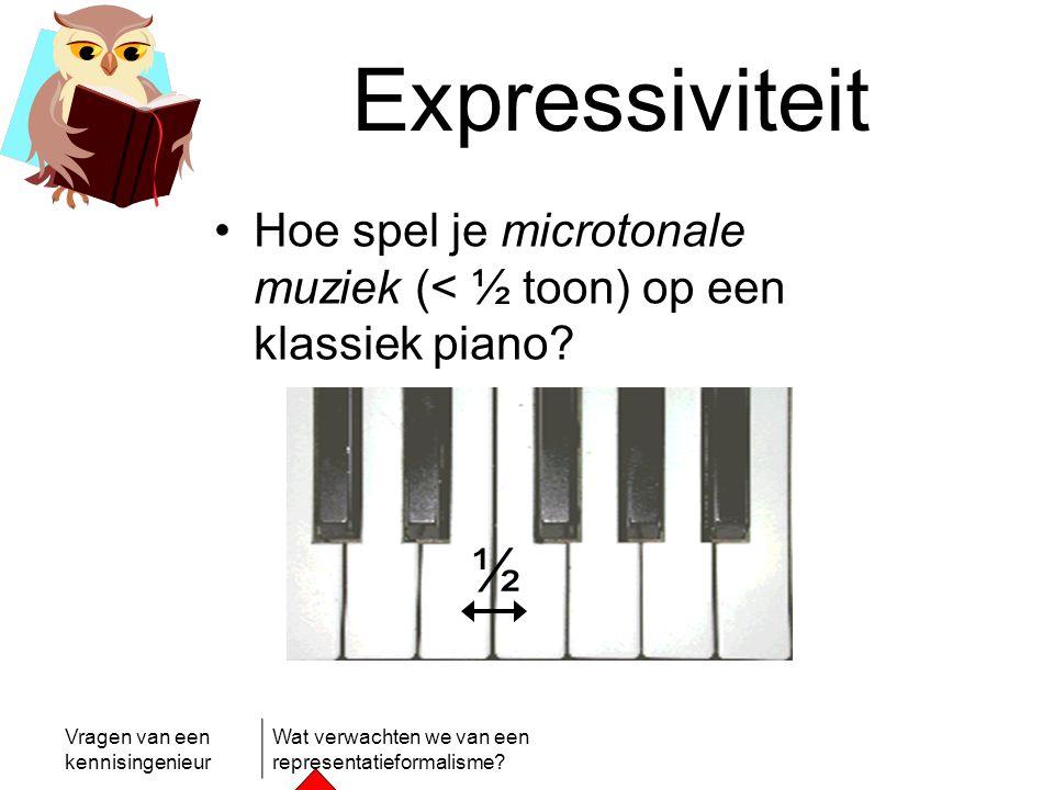 Vragen van een kennisingenieur Wat verwachten we van een representatieformalisme? Expressiviteit •Hoe spel je microtonale muziek (< ½ toon) op een kla