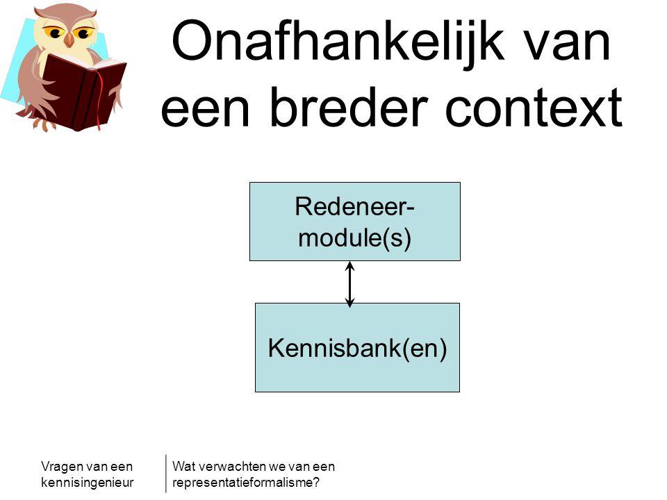 Vragen van een kennisingenieur Wat verwachten we van een representatieformalisme? Onafhankelijk van een breder context Redeneer- module(s) Kennisbank(