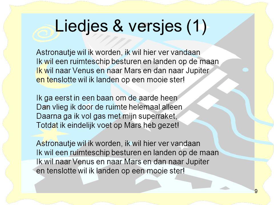 9 Liedjes & versjes (1) Astronautje wil ik worden, ik wil hier ver vandaan Ik wil een ruimteschip besturen en landen op de maan Ik wil naar Venus en n