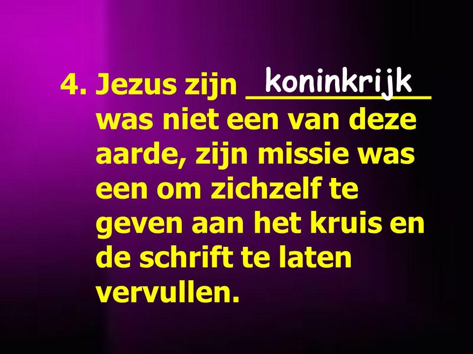 4. Jezus zijn __________ was niet een van deze aarde, zijn missie was een om zichzelf te geven aan het kruis en de schrift te laten vervullen. koninkr