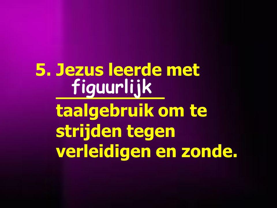 5. Jezus leerde met __________ taalgebruik om te strijden tegen verleidigen en zonde. figuurlijk
