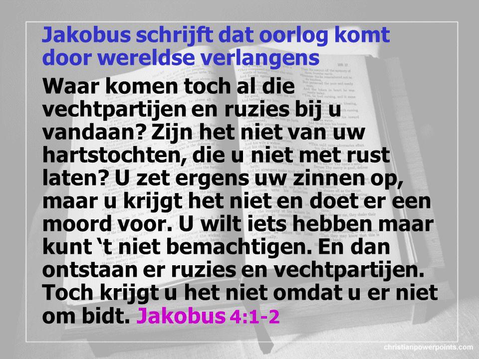 Jakobus schrijft dat oorlog komt door wereldse verlangens Waar komen toch al die vechtpartijen en ruzies bij u vandaan.
