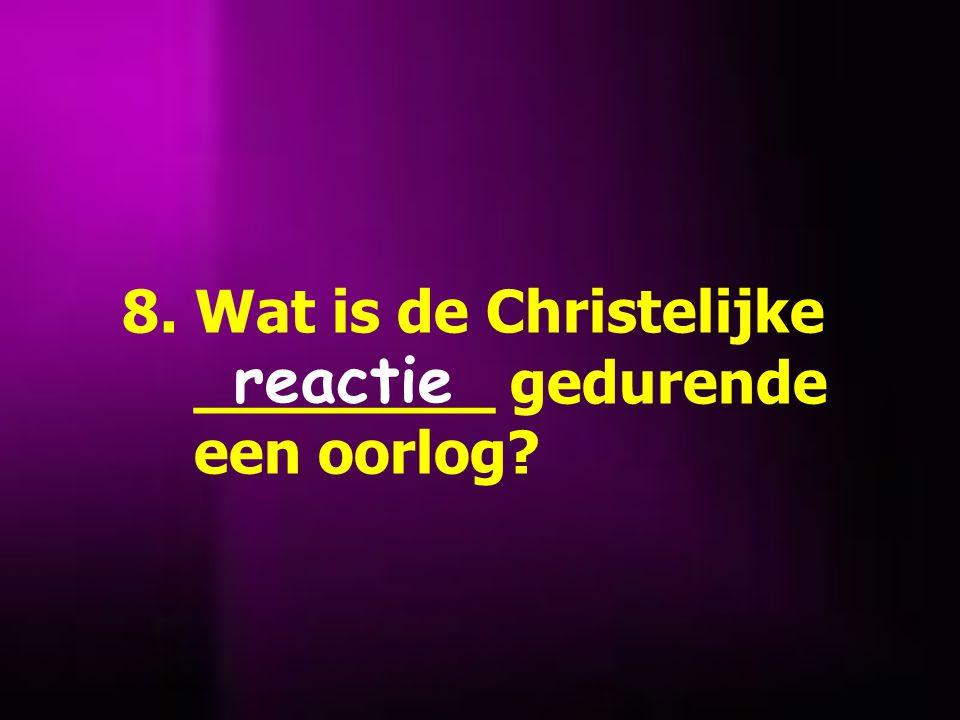 8. Wat is de Christelijke ________ gedurende een oorlog? reactie