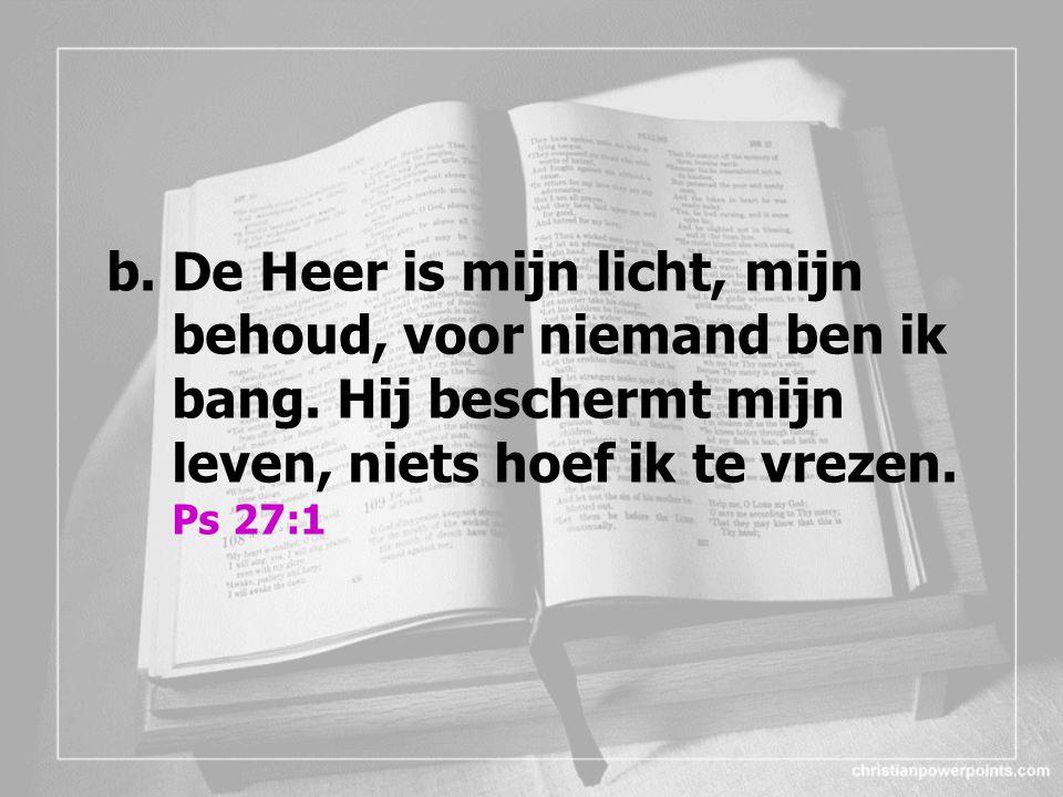 b.De Heer is mijn licht, mijn behoud, voor niemand ben ik bang.