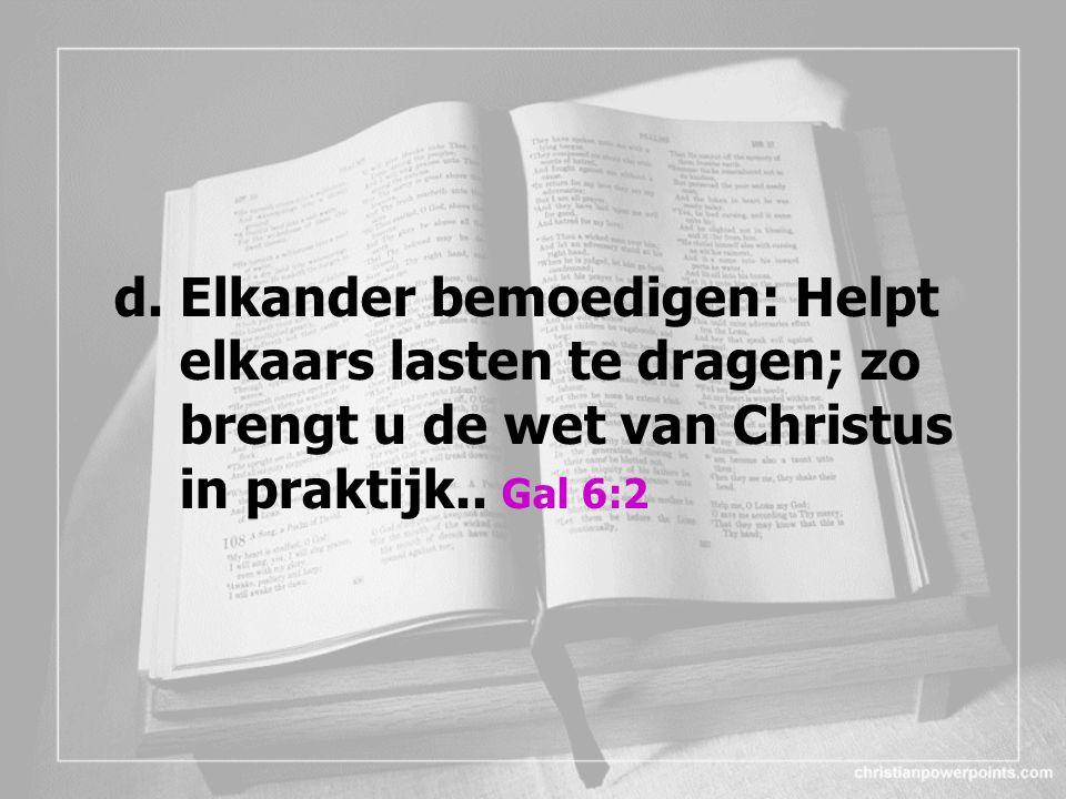 d. Elkander bemoedigen: Helpt elkaars lasten te dragen; zo brengt u de wet van Christus in praktijk.. Gal 6:2