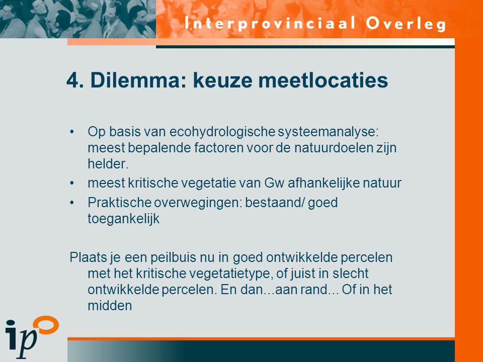 4. Dilemma: keuze meetlocaties •Op basis van ecohydrologische systeemanalyse: meest bepalende factoren voor de natuurdoelen zijn helder. •meest kritis